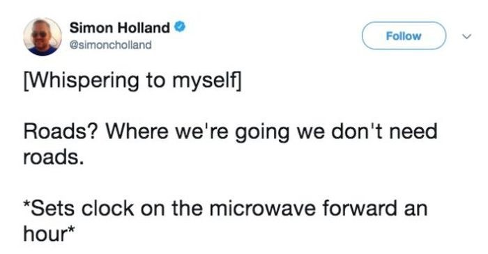 Text - Simon Holland Follow @simoncholland [Whispering to myself] Roads? Where we're going we don't need roads. *Sets clock on the microwave forward an hour*