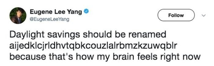 Text - Eugene Lee Yang @EugeneLeeYang Follow Daylight savings should be renamed aijedklcjrldhvtqbkcouzlalrbmzkzuwqblr because that's how my brain feels right now
