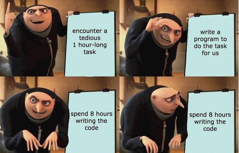 gru meme - Facial expression - encounter a tedious write a program to do the task for us 1 hour-long task spend 8 hours writing the code spend 8 hours writing the code