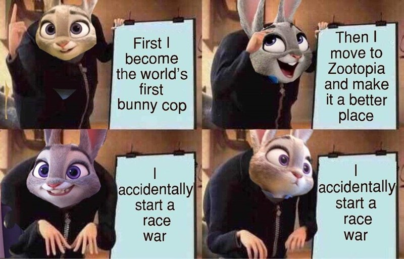 gru meme - Facial expression - Then I FirstI become the world's first bunny cop move to Zootopia and make it a better place accidentally start a accidentally start a race race war war