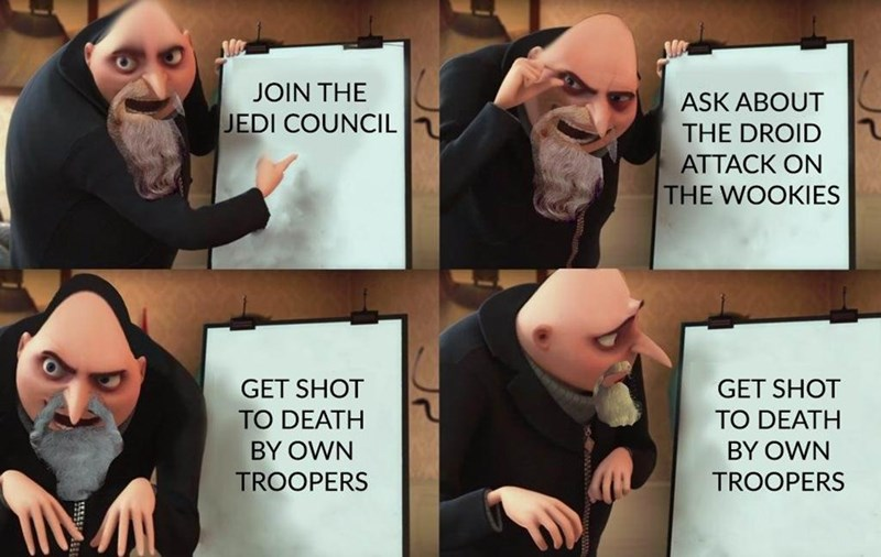 gru meme - Cartoon - JOIN THE ASK ABOUT JEDI COUNCIL THE DROID ATTACK ON THE WOOKIES GET SHOT GET SHOT TO DEATH BY OWN TO DEATH BY OWN TROOPERS TROOPERS
