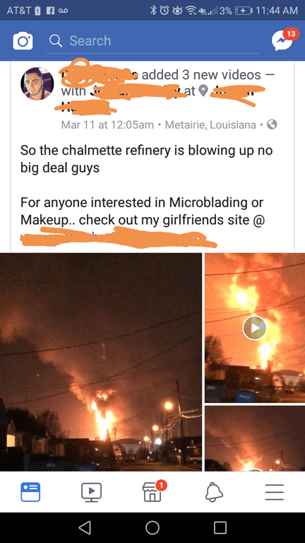 Text - 3% + 11 :44 AM AT&T O A 08 13 Q Search e added 3 new videos at With Mar 11 at 12:05am Metairie, Louisiana So the chalmette refinery is blowing up no big deal guys For anyone interested in Microblading or Makeup.. check out my girlfriends site @ II