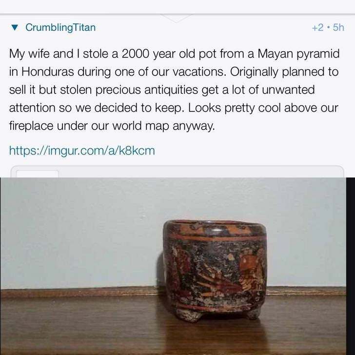 Text - vCrumblingTitan +2 5h My wife and I stole a 2000 year old pot from a Mayan pyramid in Honduras during one of our vacations. Originally planned to sell it but stolen precious antiquities get a lot of unwanted attention so we decided to keep. Looks pretty cool above our fireplace under our world map anyway. http://imgur.com/a/k8kcm