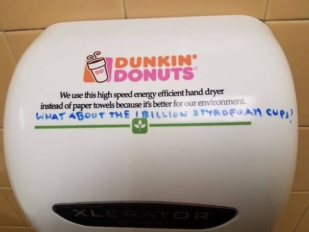 funny vandalism - Bathroom accessory - op DUNKIN DONUTS We use this high speed energy efficient hand dryer instead of paper towels because it's better for our environment WHAT ABOUT THE BILLION S4FAN CuP) XLE OR