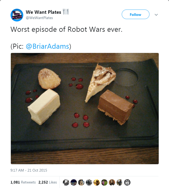 Text - We Want Plates Follow @WeWantPlates Worst episode of Robot Wars ever. (Pic: @BriarAdams) 9:17 AM 21 Oct 2015 1,081 Retweets 2,252 Likes