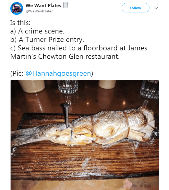 Text - We Want Plates Follow @WeWantPlates Is this: a) A crime scene. b) A Turner Prize entry. c) Sea bass nailed to a floorboard at James Martin's Chewton Glen restaurant. (Pic: @Hannahgoesgreen)