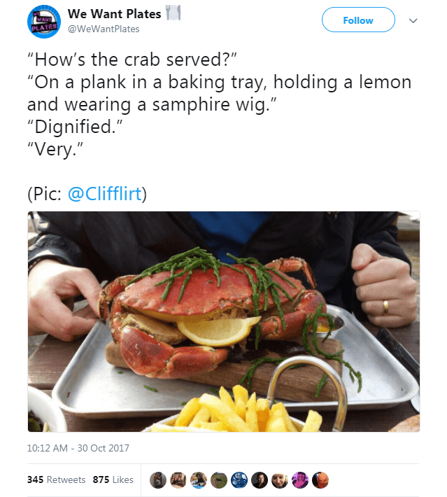 """Food - We Want Plates Follow @WeWantPlates PLATES """"How's the crab served?"""" """"On a plank in a baking tray, holding a lemon and wearing a samphire wig."""" """"Dignified."""" """"Very."""" (Pic: @Clifflirt) 10:12 AM -30 Oct 2017 345 Retweets 875 Likes"""