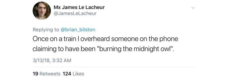 """Text - Mx James Le Lacheur @JamesLeLacheur Replying to @brian_bilston Once on a train Ioverheard someone on the phone claiming to have been """"burning the midnight owl"""" 3/13/18, 3:32 AM 19 Retweets 124 Likes"""