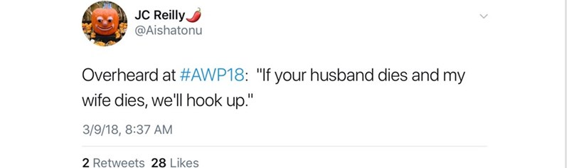 """Text - JC Reilly @Aishatonu Overheard at #AWP18: """"If your husband dies and my wife dies, we'll hook up."""" 3/9/18, 8:37 AM 2 Retweets 28 Likes"""