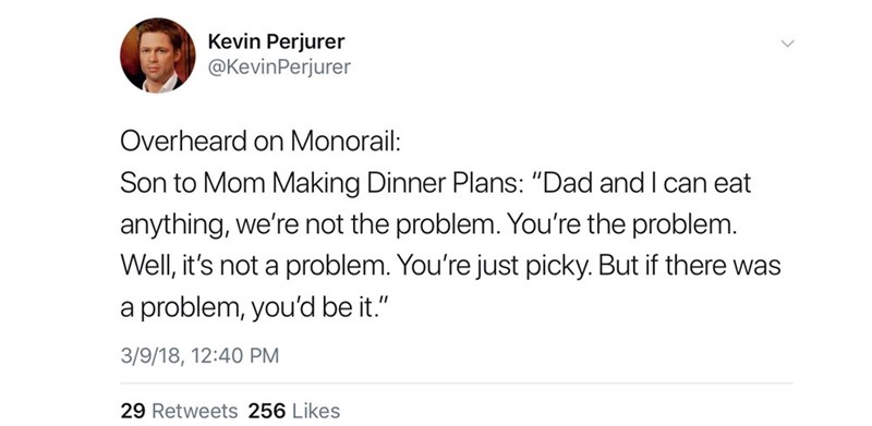 """Text - Kevin Perjurer @KevinPerjurer Overheard on Monorail: Son to Mom Making Dinner Plans: """"Dad and I can eat anything, we're not the problem. You're the problem. Well, it's not a problem. You're just picky. But if there was a problem, you'd be it."""" 3/9/18, 12:40 PM"""