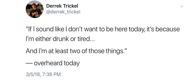 """Text - Derrek Trickel @derrek_trickel 38 """"If I sound like Idon't want to be here today, it's because I'm either drunk or tired... And I'm at least two of those things."""" overheard today 3/5/18, 7:38 PM"""