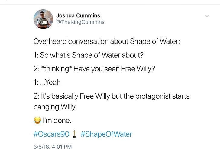Text - Joshua Cummins NSIDE@TheKingCummins Overheard conversation about Shape of Water: 1: So what's Shape of Water about? 2: *thinking Have you seen Free Willy? 1:.Yeah 2: It's basically Free Willy but the protagonist starts banging Willy. I'm done. #Oscars90#ShapeOfWater 3/5/18, 4:01 PM