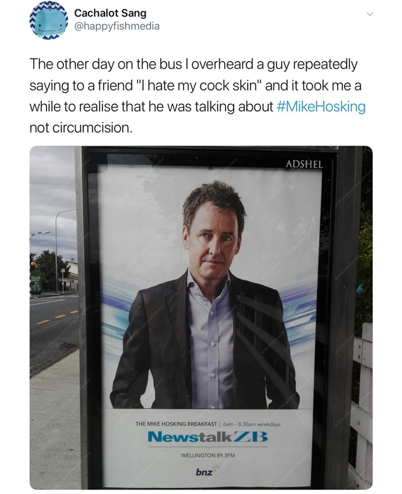 """Product - Cachalot Sang @happyfishmedia The other day on the bus I overheard a guy repeatedly saying to a friend """"I hate my cock skin"""" and it took me a while to realise that he was talking about #MikeHosking not circumcision. ADSHEL ysheda) THE MIKE HOSKING BREAKFAST 6am -8.30am weekdays NewstalkZB WELLINGTON 89.3FM bnz"""