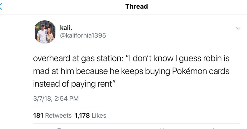 """Text - Thread kali @kalifornia1395 overheard at gas station: """"I don't know I guess robin is mad at him because he keeps buying Pokémon cards instead of paying rent"""" 3/7/18, 2:54 PM 181 Retweets 1,178 Likes"""