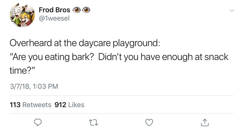 """Text - Frod Bros @1weesel Overheard at the daycare playground: """"Are you eating bark? Didn't you have enough at snack time?"""" 3/7/18, 1:03 PM 113 Retweets 912 Likes"""