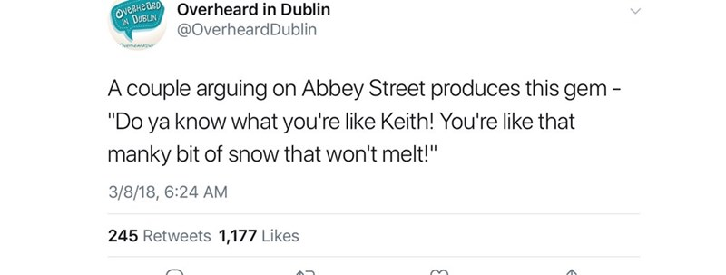 """Text - veHeaDOverheard in Dublin IN DaBLIN @OverheardDublin rhearatu A couple arguing Abbey Street produces this gem - """"Do ya know what you're like Keith! You're like that on manky bit of snow that won't melt!"""" 3/8/18, 6:24 AM 245 Retweets 1,177 Likes"""