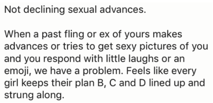 Text - Not declining sexual advances. When a past fling or ex of yours makes advances or tries to get sexy pictures of you and you respond with little laughs or an emoji, we have a problem. Feels like every girl keeps their plan B, C and D lined up and strung along.