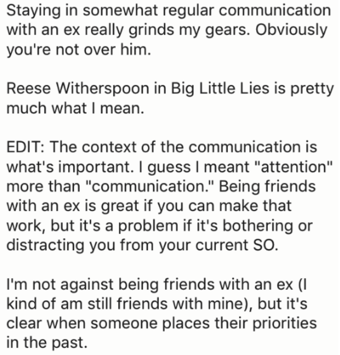"Text - Staying in somewhat regular communication with an ex really grinds my gears. Obviously you're not over him Reese Witherspoon in Big Little Lies is pretty much what I mean. EDIT: The context of the communication is what's important. I guess I meant ""attention"" more than ""communication."" Being friends with an ex is great if you can make that work, but it's a problem if it's bothering or distracting you from your current SO. I'm not against being friends with an ex (I kind of am still friend"