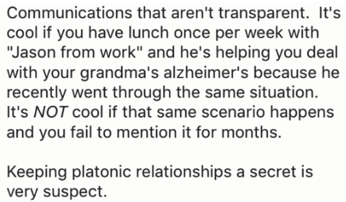 "Text - Communications that aren't transparent. It's cool if you have lunch once per week with ""Jason from work"" and he's helping you deal with your grandma's alzheimer's because he recently went through the same situation It's NOT cool if that same scenario happens and you fail to mention it for months. Keeping platonic relationships a secret is very suspect"