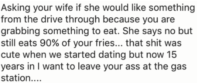 Text - Asking your wife if she would like something from the drive through because you are grabbing something to eat. She says no but still eats 90% of your fries... that shit was cute when we started dating but now 15 years in I want to leave your ass at the gas station..