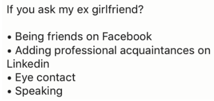 Text - If you ask my ex girlfriend? Being friends on Facebook Adding professional acquaintances on Linkedin Eye contact Speaking