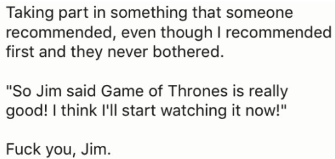 "Text - Taking part in something that someone recommended, even though I recommended first and they never bothered. ""So Jim said Game of Thrones is really good! I think 'l start watching it now!"" Fuck you, Jim."