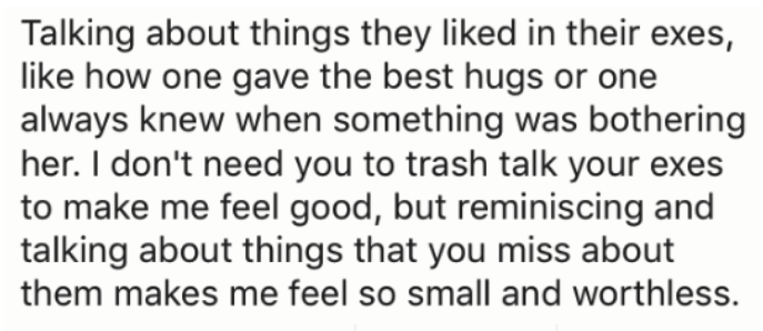 Text - Talking about things they liked in their exes, like how one gave the best hugs or one always knew when something was bothering her. I don't need you to trash talk your exes to make me feel good, but reminiscing and talking about things that you miss about them makes me feel so small and worthless.