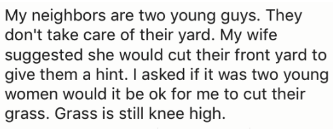 Text - My neighbors are two young guys. They don't take care of their yard. My wife suggested she would cut their front yard to |give them a hint. I asked if it was two young women would it be ok for me to cut their grass. Grass is still knee high