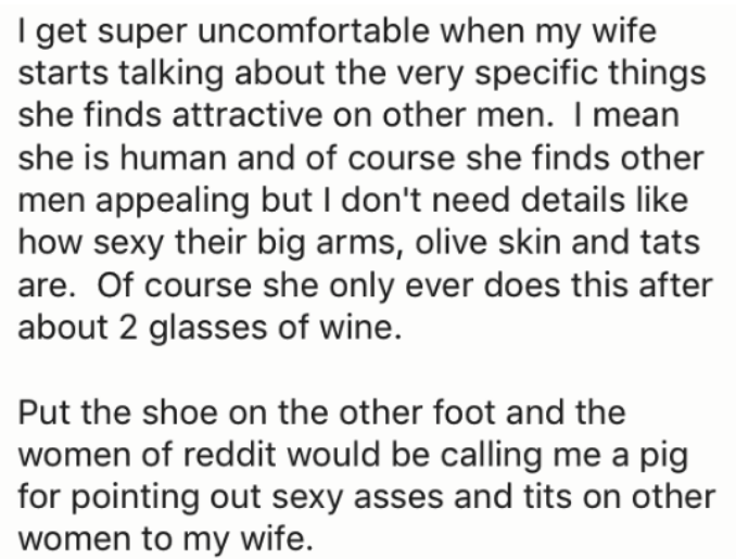 Text - I get super uncomfortable when my wife starts talking about the very specific things she finds attractive on other men. I mean she is human and of course she finds other men appealing but I don't need details like how sexy their big arms, olive skin and tats are. Of course she only ever does this after about 2 glasses of wine. Put the shoe on the other foot and the women of reddit would be calling me a pig for pointing out sexy asses and tits on other women to my wife.