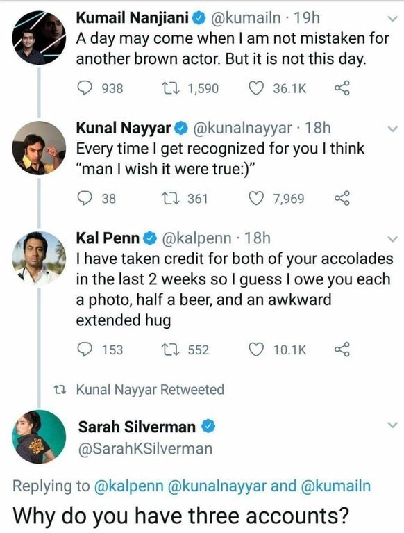 """Text - Kumail Nanjiani @kumailn 19h A day may come when I am not mistaken for another brown actor. But it is not this day. t 1,590 36.1K 938 Kunal Nayyar@kunalnayyar 18h Every time I get recognized for you think """"man I wish it were true:)"""" 1361 38 7,969 Kal Penn@kalpenn 18h I have taken credit for both of your accolades in the last 2 weeks so I guess I owe you each a photo, half a beer, and an awkward extended hug t552 153 10.1K t Kunal Nayyar Retweeted Sarah Silverman @SarahKSilverman Replying"""