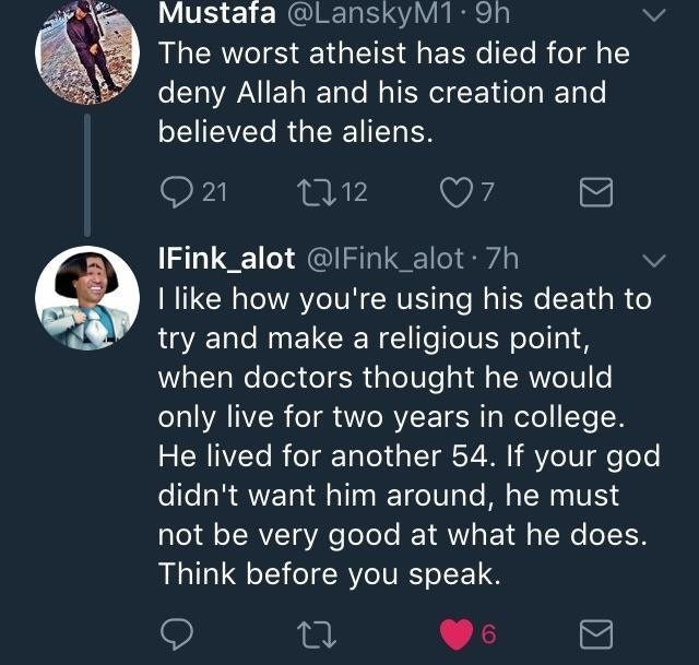 Text - Mustafa @LanskyM1 9h The worst atheist has died for he deny Allah and his creation and believed the aliens. 21 07 t 12 IFink alot @IFink_alot 7h I like how you're using his death to try and make a religious point, when doctors thought he would only live for two years in college. He lived for another 54. If your god didn't want him around, he must not be very good at what he does. Think before you speak.