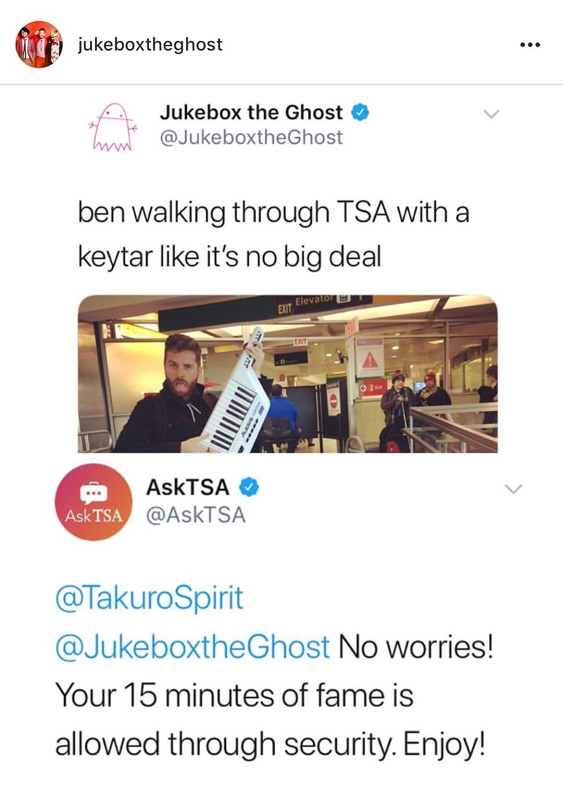 Text - jukeboxtheghost Jukebox the Ghost Thow @JukeboxtheGhost ben walking through TSA with a keytar like it's no big deal Elevator EXIT EXIT ASKTSA Ask TSA@AskTSA @TakuroSpirit @JukeboxtheGhost No worries! Your 15 minutes of fame is allowed through security. Enjoy!
