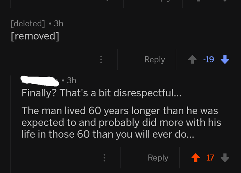 Text - [deleted] 3h [removed] t 19 Reply 3h Finally? That's a bit disrespectful.. The man lived 60 years longer than he was expected to and probably did more with his life in those 60 than you will ever do... t 17 Reply