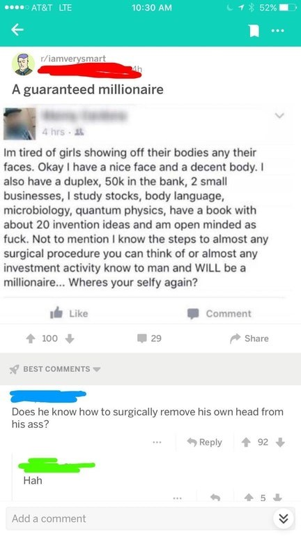 Text - AT&T LTE 52% 10:30 AM r/iamverysmart A guaranteed millionaire 4 hrs Im tired of girls showing off their bodies any their faces. Okay I have a nice face and a decent body. I also have a duplex, 50k in the bank, 2 small businesses, I study stocks, body language, microbiology, quantum physics, have a book with about 20 invention ideas and am open minded as fuck. Not to mention I know the steps to almost any surgical procedure you can think of or almost any investment activity know to man and