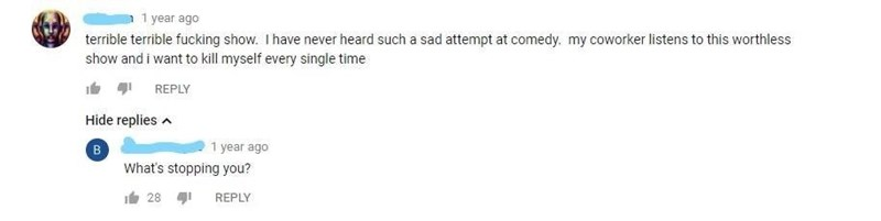 Text - 1 year ago terrible terrible fucking show. I have never heard such a sad attempt at comedy. my coworker listens to this worthless show and i want to kill myself every single time REPLY Hide replies в What's stopping you? 1 year ago i28 REPLY
