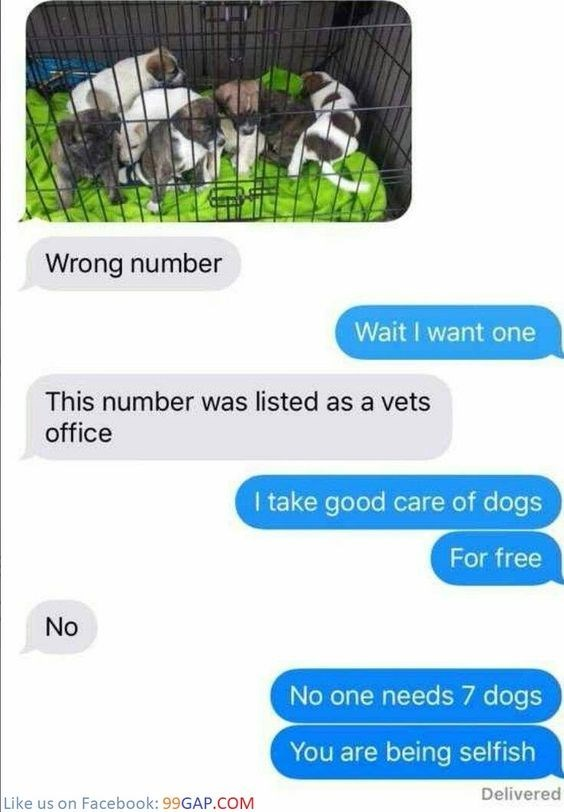 Product - Wrong number Wait I want one This number was listed as a vets office I take good care of dogs For free No No one needs 7 dogs You are being selfish Delivered Like us on Facebook: 99GAP.COM