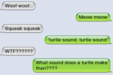 Text - Woof woof... Meow meow Squeak squeak turtle sound, turtle sound WTF?????? What sound does a turtle make then????