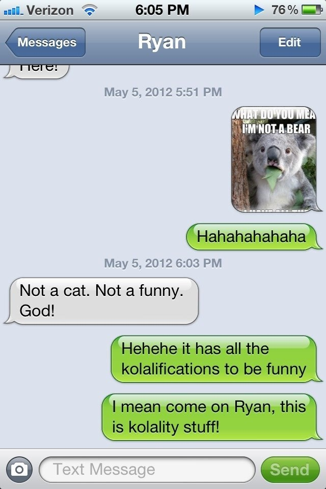 Text - 6:05 PM Verizon 76% Ryan Messages Edit TIदाटा May 5, 2012 5:51 PM WHAT DOYOU MEA IM NOT A BEAR Hahahahahaha May 5, 2012 6:03 PM Not a cat. Not a funny. God! Hehehe it has all the kolalifications to be funny I mean come on Ryan, this is kolality stuff! Text Message Send