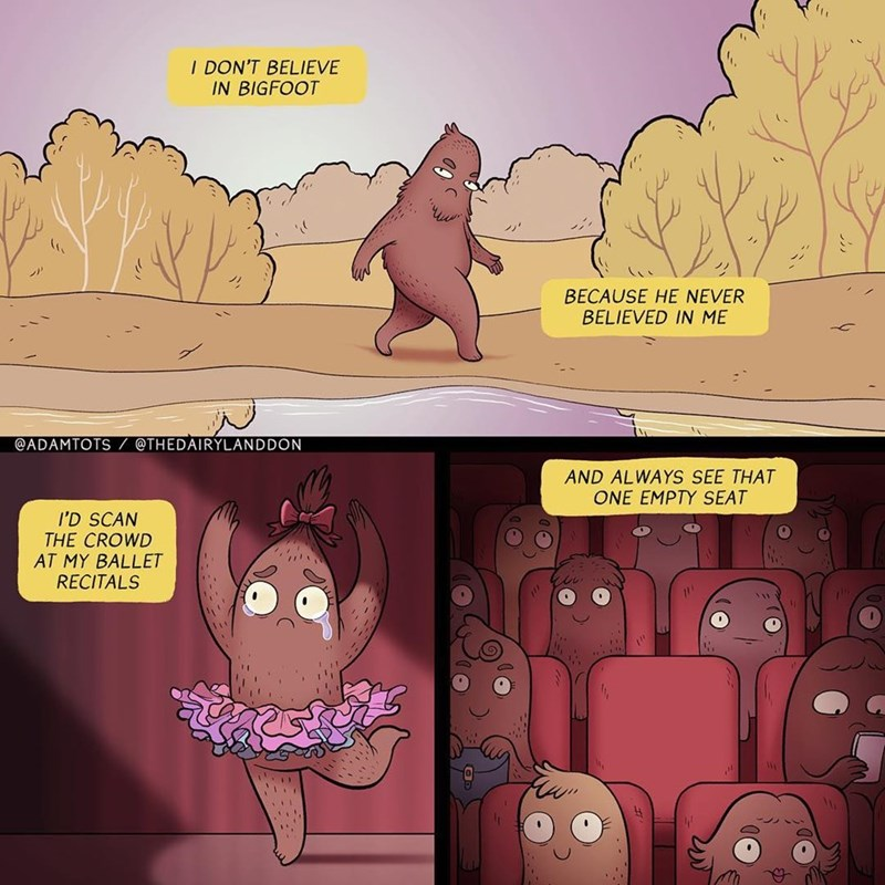 comic - Cartoon - I DON'T BELIEVE IN BIGFOOT BECAUSE HE NEVER BELIEVED IN ME @ADAMTOTS @THEDAIRYLANDDON AND ALWAYS SEE THAT ONE EMPTY SEAT I'D SCAN THE CROWD AT MY BALLET RECITALS