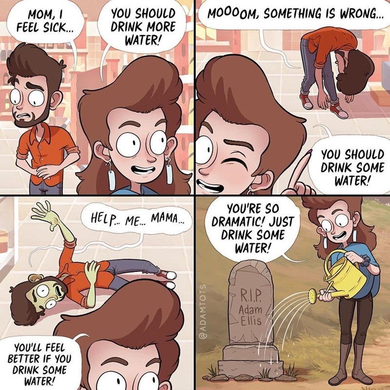 comic - Cartoon - MOO0OM, SOMETHING IS WRONG... YOU SHOULD DRINK MORE WATER! MOM, I FEEL SICK... YOU SHOULD DRINK SOME WATER! YOU'RE SO DRAMATIC! JUST DRINK SOME WATER! HELP ME. MAMA RI.P. Adam Ellis YOU'LL FEEL BETTER IF YOU DRINK SOME WATER! @ADAMTOTS