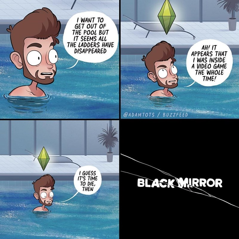 comic - Cartoon - i WANT TO GET OUT OF THE POOL BUT IT SEEMS ALL THE LADDERS HAVE DISAPPEARED AH! IT APPEARS THAT I WAS INSIDE A VIDEO GAME THE WHOLE TIME! @ADAMTOTS / BUZZFEED I GUESS IT'S TIME TO DIE THEN BLACKMIRROR