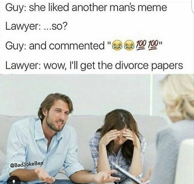"""Text - Guy: she liked another man's meme Lawyer: ...so? Guy: and commented """" 0 100"""" Lawyer: wow, l'll get the divorce papers @BadJokeBen"""