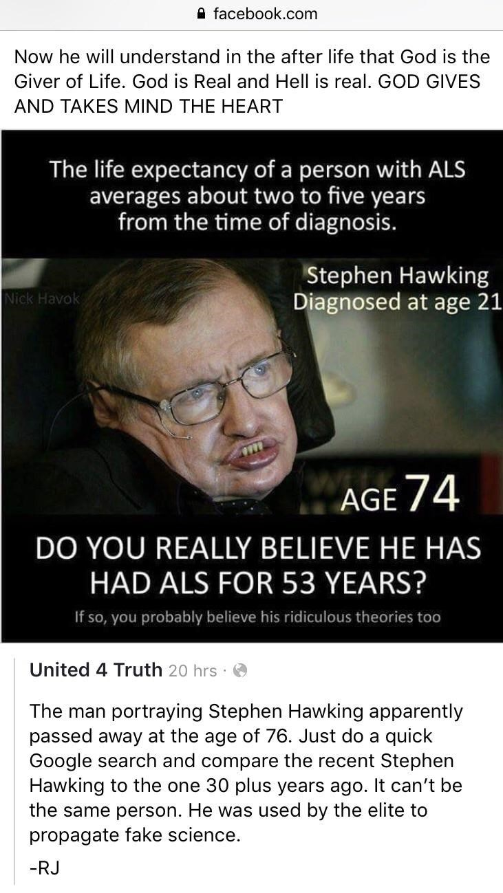 Text - afacebook.com Now he will understand in the after life that God is the Giver of Life. God is Real and Hell is real. GOD GIVES AND TAKES MIND THE HEART The life expectancy of a person with ALS averages about two to five years from the time of diagnosis. Stephen Hawking Diagnosed at age 21 Nick Havok AGE 74 DO YOU REALLY BELIEVE HE HAS HAD ALS FOR 53 YEARS? If so, you probably believe his ridiculous theories too United 4 Truth 20 hrs The man portraying Stephen Hawking apparently passed away