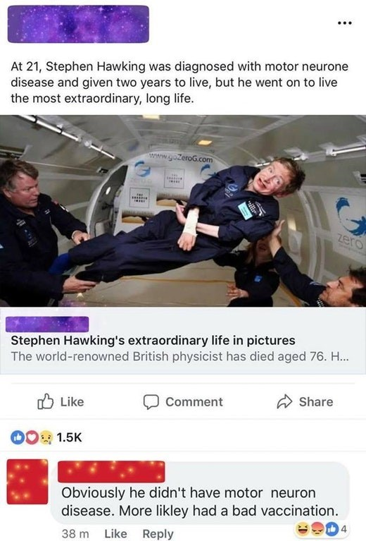 Font - At 21, Stephen Hawking was diagnosed with motor neurone disease and given two years to live, but he went on to live the most extraordinary, long life. www.gozeroG.com ero Stephen Hawking's extraordinary life in pictures The world-renowned British physicist has died aged 76. H.. Share Comment Like 1.5K Obviously he didn't have motor neuron disease. More likley had a bad vaccination. 4 Like Reply 38 m