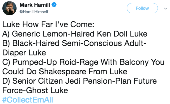 Text - Mark Hamill Follow @HamilHimself Luke How Far I've Come: A) Generic Lemon-Haired Ken Doll Luke B) Black-Haired Semi-Conscious Adult- Diaper Luke C) Pumped-Up Roid- Rage With Balcony You Could Do Shakespeare From Luke D) Senior Citizen Jedi Pension-Plan Future Force-Ghost Luke #CollectEmAl