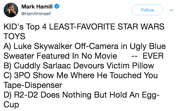 Text - Mark Hamill Follow @HamillHimself KID's Top 4 LEAST-FAVORITE STAR WARS TOYS A) Luke Skywalker Off-Camera in Ugly Blue Sweater Featured In No Movie - EVER B) Cuddly Sarlaac Devours Victim Pillow C) 3PO Show Me Where He Touched You Tape-Dispenser D) R2-D2 Does Nothing But Hold An Egg- Cup