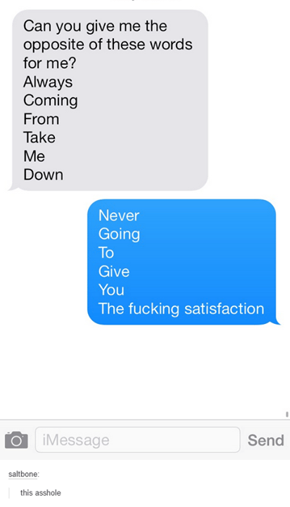 Text - Can you give me the opposite of these words for me? Always Coming From Take Me Down Never Going To Give You The fucking satisfaction iMessage Send saltbone: this asshole