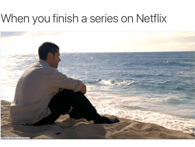 Text - When you finish a series on Netflix