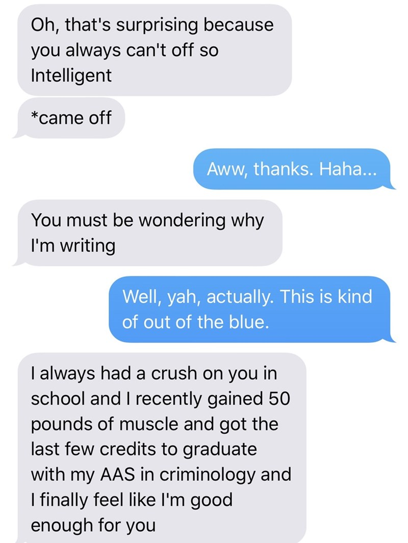 Text - Oh, that's surprising because you always can't off so Intelligent *came off Aww,thanks. Haha... You must be wondering why I'm writing Well, yah, actually. This is kind of out of the blue. I always had a crush on you in school and I recently gained 50 pounds of musscle and got the last few credits to graduate my AAS in criminology and I finally feel like I'm good enough for you with