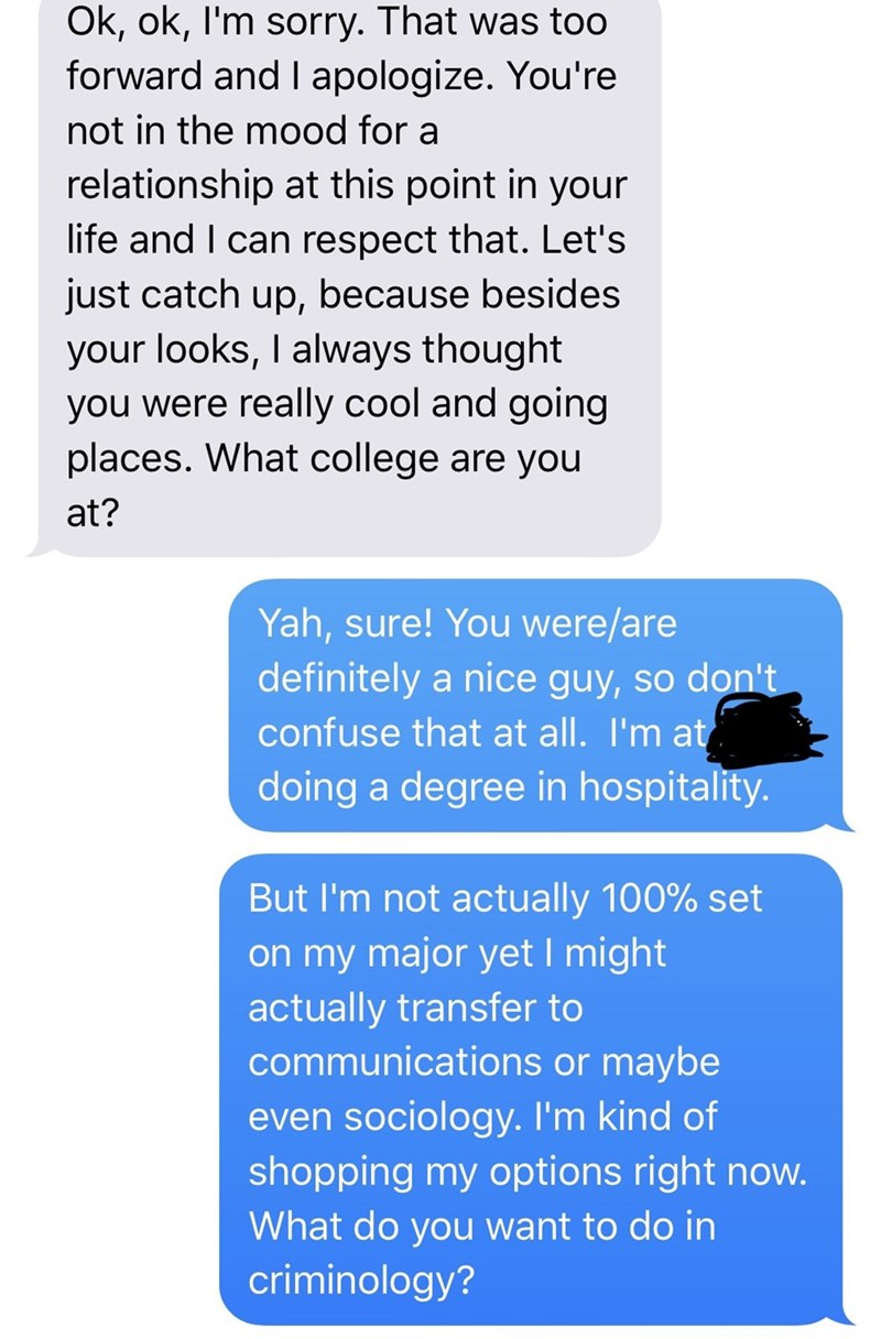 Text - Ok, ok, I'm sorry. That was too forward and I apologize. You're not in the mood for a relationship at this point in your life and I can respect that. Let's just catch up, because besides your looks, I always thought you were really cool and going places. What college are you at? Yah, sure! You were/are definitely a nice guy, so don't confuse that at all. I'm at doing a degree in hospitality. But I'm not actually 100% set on my major yet I might actually transfer to communications or maybe